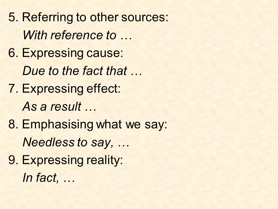 5. Referring to other sources: With reference to … 6. Expressing cause: Due to the fact that … 7. Expressing effect: As a result … 8. Emphasising what