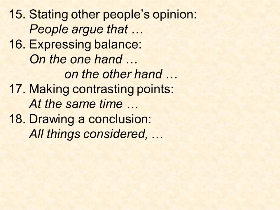 15. Stating other people's opinion: People argue that … 16. Expressing balance: On the one hand … on the other hand … 17. Making contrasting points: A
