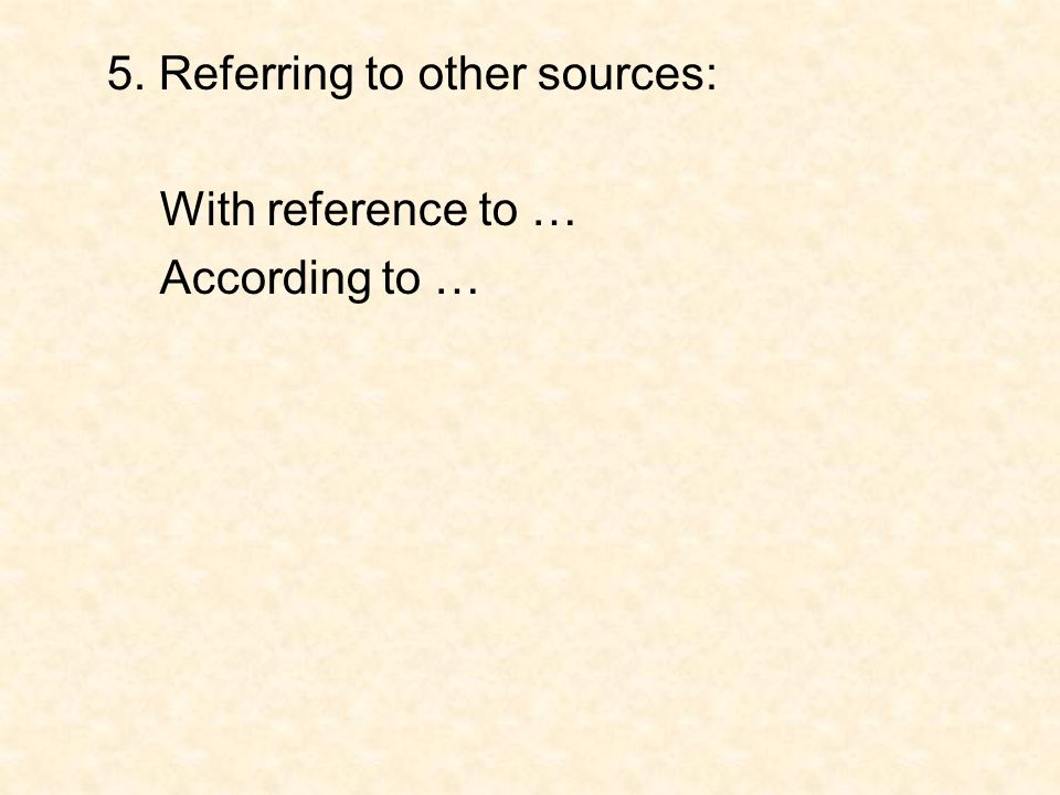 5. Referring to other sources: With reference to … According to …