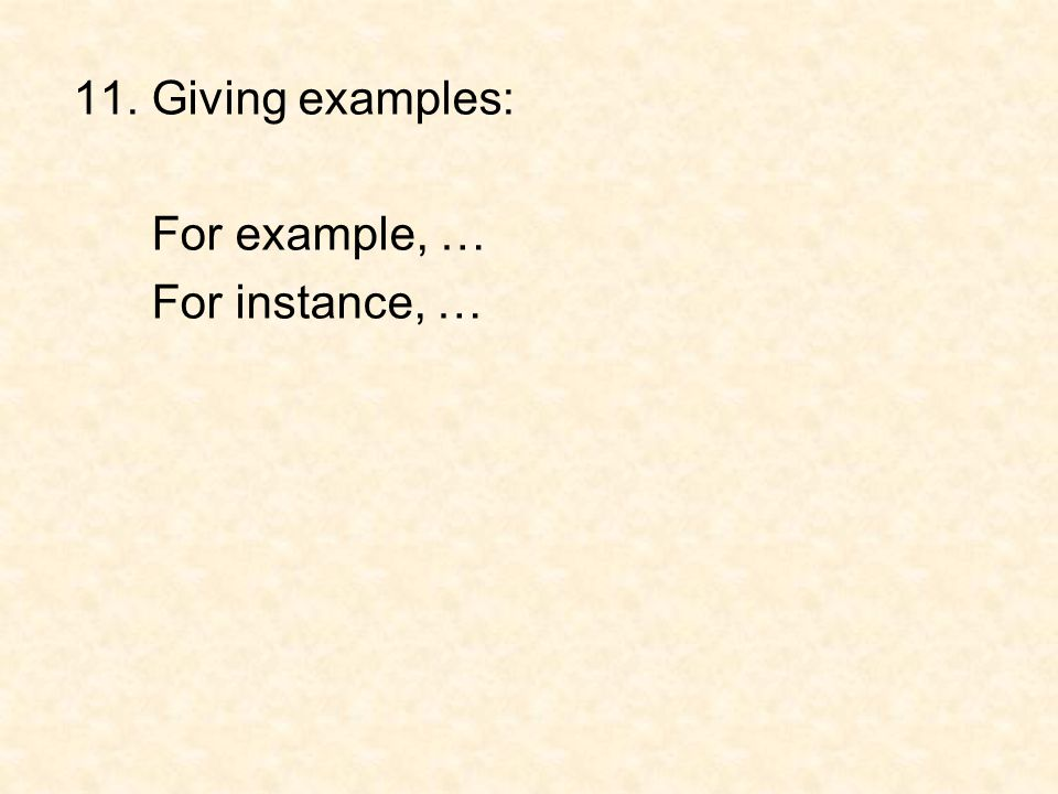 11. Giving examples: For example, … For instance, …