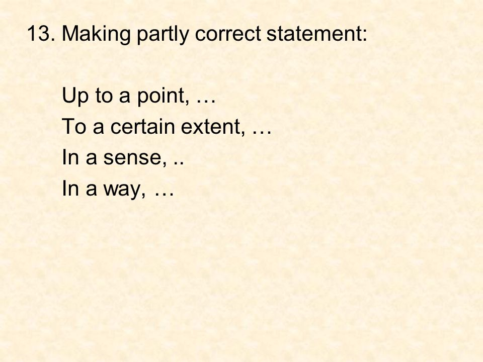 13. Making partly correct statement: Up to a point, … To a certain extent, … In a sense,.. In a way, …