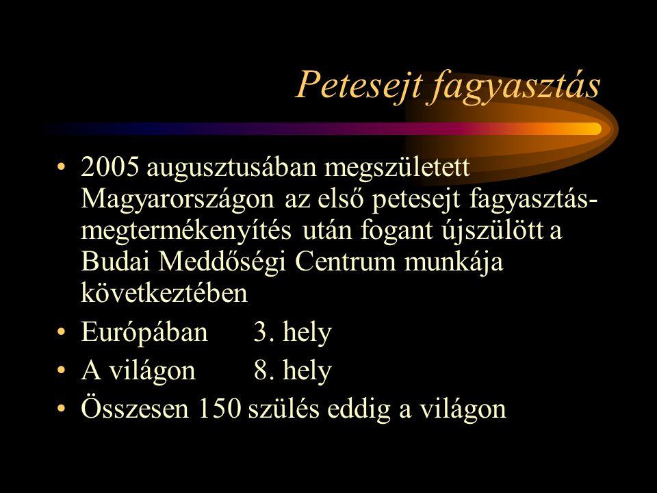 Petesejt fagyasztás •2005 augusztusában megszületett Magyarországon az első petesejt fagyasztás- megtermékenyítés után fogant újszülött a Budai Meddős