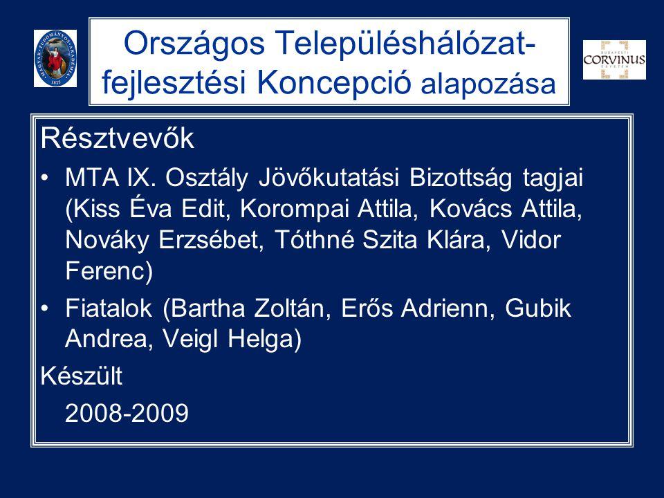 Országos Településhálózat- fejlesztési Koncepció alapozása Résztvevők •MTA IX. Osztály Jövőkutatási Bizottság tagjai (Kiss Éva Edit, Korompai Attila,