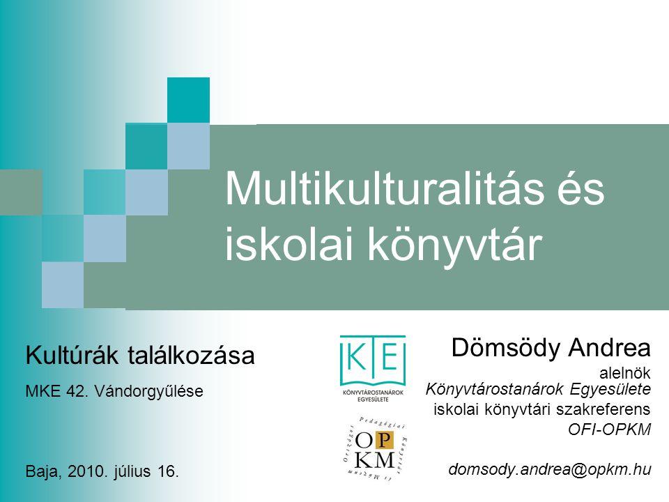 Multikulturalitás és iskolai könyvtár Dömsödy Andrea alelnök Könyvtárostanárok Egyesülete iskolai könyvtári szakreferens OFI-OPKM domsody.andrea@opkm.