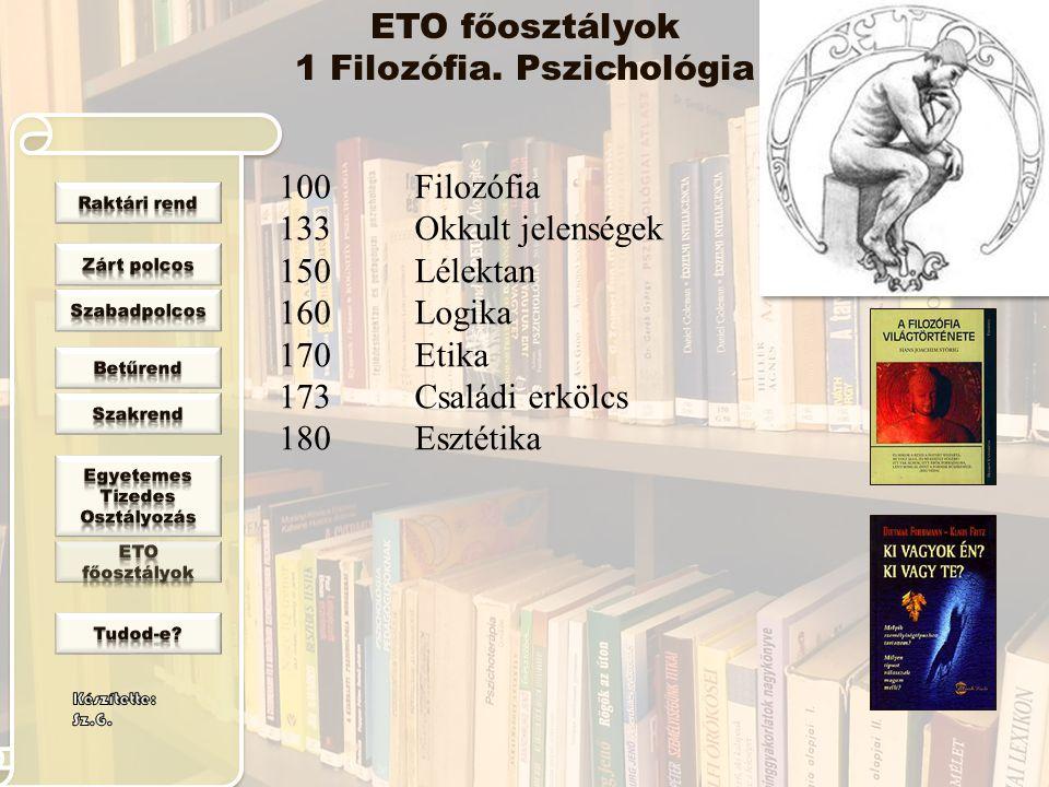 100 133 150 160 170 173 180 Filozófia Okkult jelenségek Lélektan Logika Etika Családi erkölcs Esztétika ETO főosztályok 1 Filozófia. Pszichológia