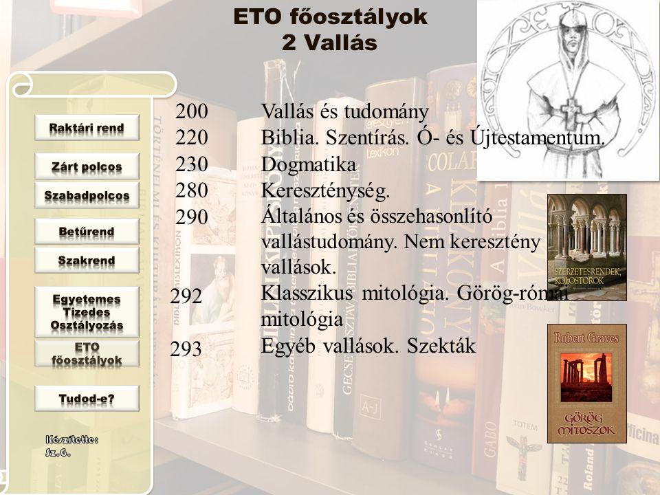 ETO főosztályok 2 Vallás 200 220 230 280 290 292 293 Vallás és tudomány Biblia. Szentírás. Ó- és Újtestamentum. Dogmatika Kereszténység. Általános és