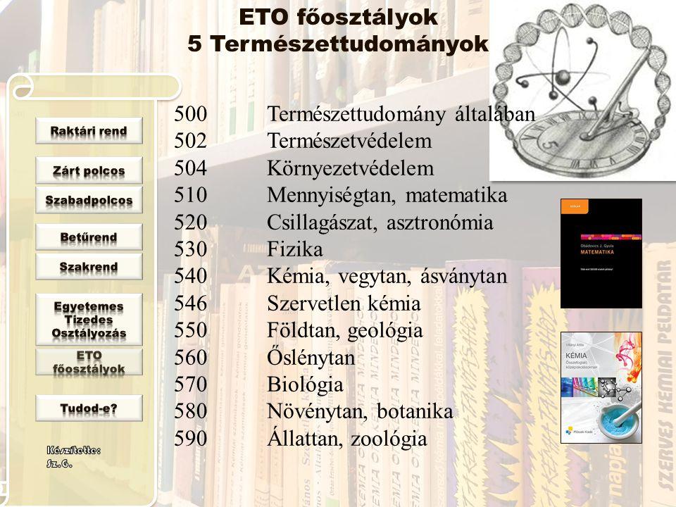 ETO főosztályok 5 Természettudományok 500 502 504 510 520 530 540 546 550 560 570 580 590 Természettudomány általában Természetvédelem Környezetvédele
