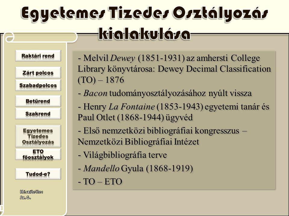 - Melvil Dewey (1851-1931) az amhersti College Library könyvtárosa: Dewey Decimal Classification (TO) – 1876 - Bacon tudományosztályozásához nyúlt vis