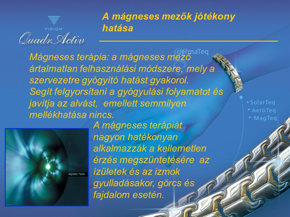 A mágneses mezők jótékony hatása Mágneses terápia: a mágneses mező ártalmatlan felhasználási módszere, mely a szervezetre gyógyító hatást gyakorol. Se