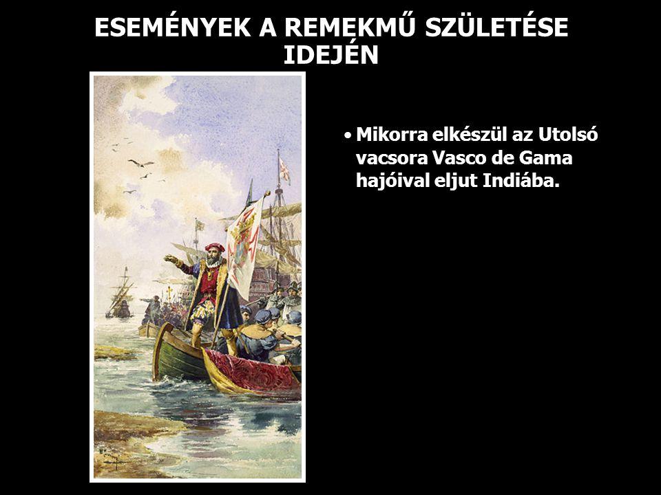 ESEMÉNYEK A REMEKMŰ SZÜLETÉSE IDEJÉN • •Mikorra elkészül az Utolsó vacsora Vasco de Gama hajóival eljut Indiába.
