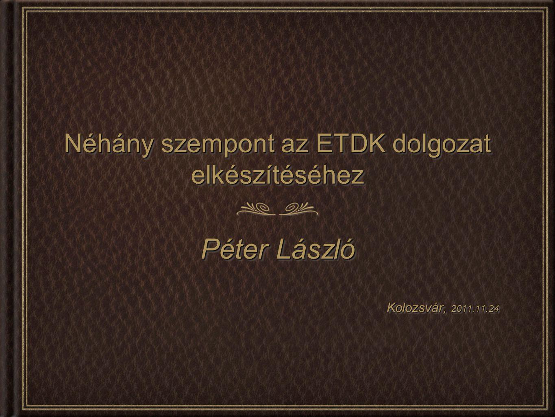 Néhány szempont az ETDK dolgozat elkészítéséhez Péter László Kolozsvár, 2011.11.24 Péter László Kolozsvár, 2011.11.24