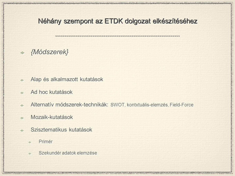 Néhány szempont az ETDK dolgozat elkészítéséhez {Módszerek} Alap és alkalmazott kutatások Ad hoc kutatások Alternatív módszerek-technikák: SWOT, kontx