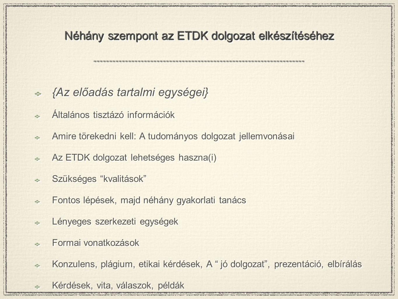 Néhány szempont az ETDK dolgozat elkészítéséhez {Az előadás tartalmi egységei} Általános tisztázó információk Amire törekedni kell: A tudományos dolgo