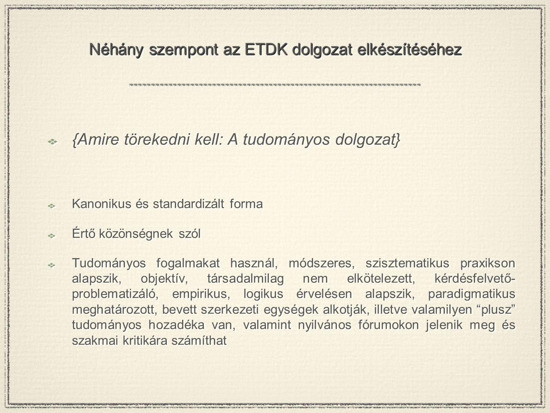Néhány szempont az ETDK dolgozat elkészítéséhez {Amire törekedni kell: A tudományos dolgozat} Kanonikus és standardizált forma Értő közönségnek szól T
