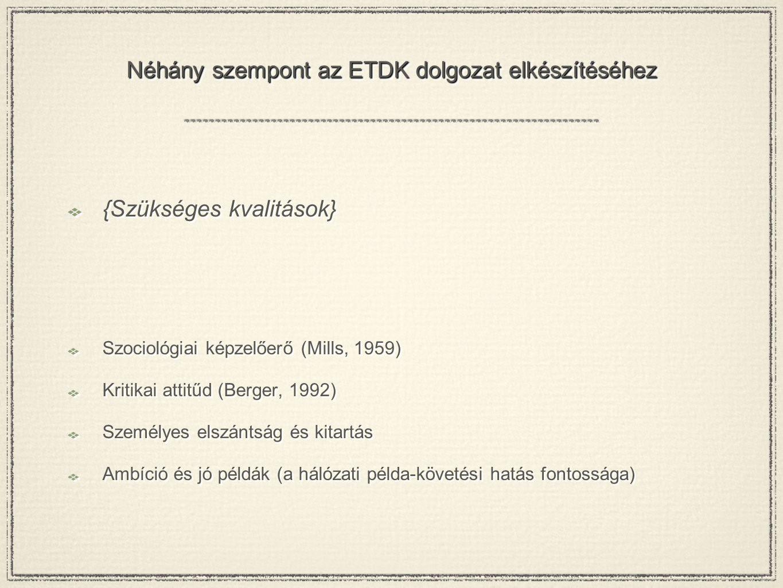 Néhány szempont az ETDK dolgozat elkészítéséhez {Szükséges kvalitások} Szociológiai képzelőerő (Mills, 1959) Kritikai attitűd (Berger, 1992) Személyes