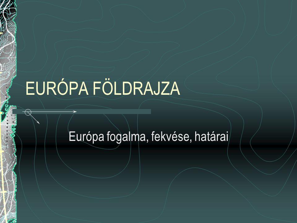 EURÓPA FÖLDRAJZA Európa fogalma, fekvése, határai