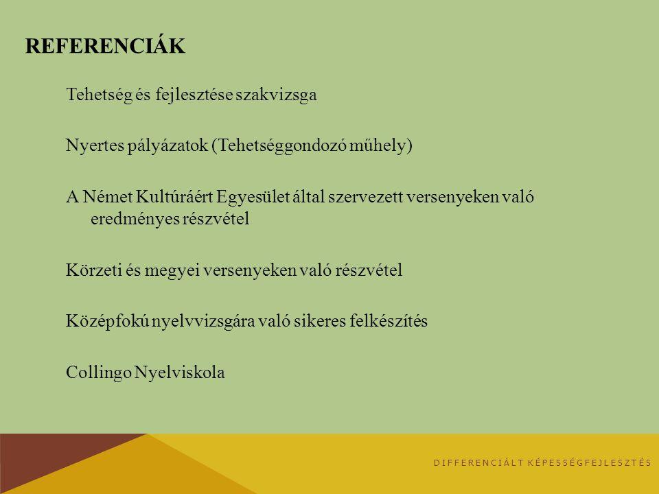 REFERENCIÁK Tehetség és fejlesztése szakvizsga Nyertes pályázatok (Tehetséggondozó műhely) A Német Kultúráért Egyesület által szervezett versenyeken való eredményes részvétel Körzeti és megyei versenyeken való részvétel Középfokú nyelvvizsgára való sikeres felkészítés Collingo Nyelviskola DIFFERENCIÁLT KÉPESSÉGFEJLESZTÉS