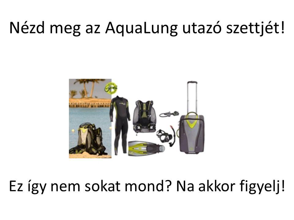 Nézd meg az AquaLung utazó szettjét! Ez így nem sokat mond? Na akkor figyelj!