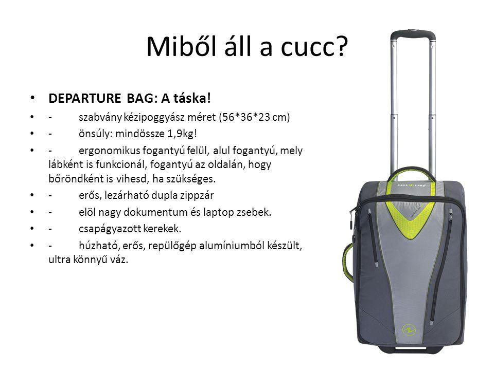 Miből áll a cucc? • DEPARTURE BAG: A táska! • - szabvány kézipoggyász méret (56*36*23 cm) • - önsúly: mindössze 1,9kg! • - ergonomikus fogantyú felül,