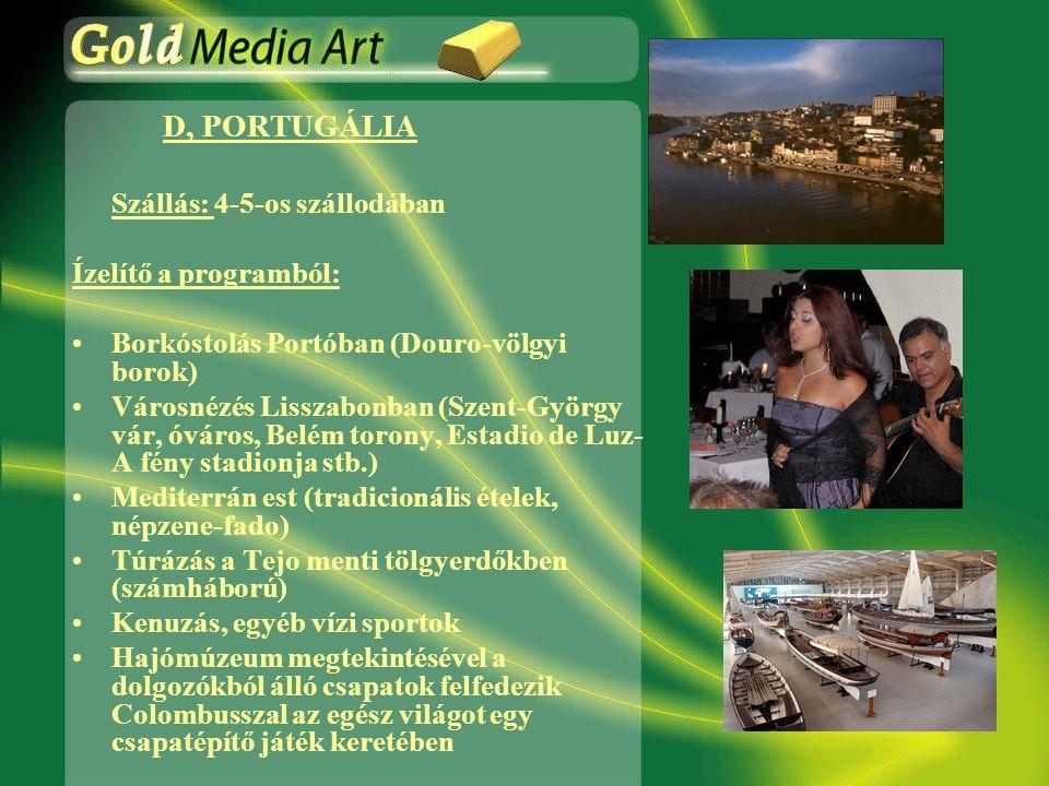 D, PORTUGÁLIA Szállás: 4-5-os szállodában Ízelítő a programból: •Borkóstolás Portóban (Douro-völgyi borok) •Városnézés Lisszabonban (Szent-György vár, óváros, Belém torony, Estadio de Luz- A fény stadionja stb.) •Mediterrán est (tradicionális ételek, népzene-fado) •Túrázás a Tejo menti tölgyerdőkben (számháború) •Kenuzás, egyéb vízi sportok •Hajómúzeum megtekintésével a dolgozókból álló csapatok felfedezik Colombusszal az egész világot egy csapatépítő játék keretében
