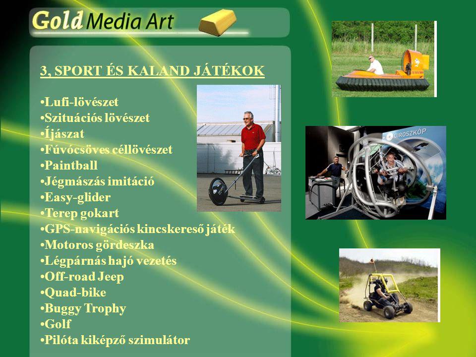 3, SPORT ÉS KALAND JÁTÉKOK •Lufi-lövészet •Szituációs lövészet •Íjászat •Fúvócsöves céllövészet •Paintball •Jégmászás imitáció •Easy-glider •Terep gokart •GPS-navigációs kincskereső játék •Motoros gördeszka •Légpárnás hajó vezetés •Off-road Jeep •Quad-bike •Buggy Trophy •Golf •Pilóta kiképző szimulátor