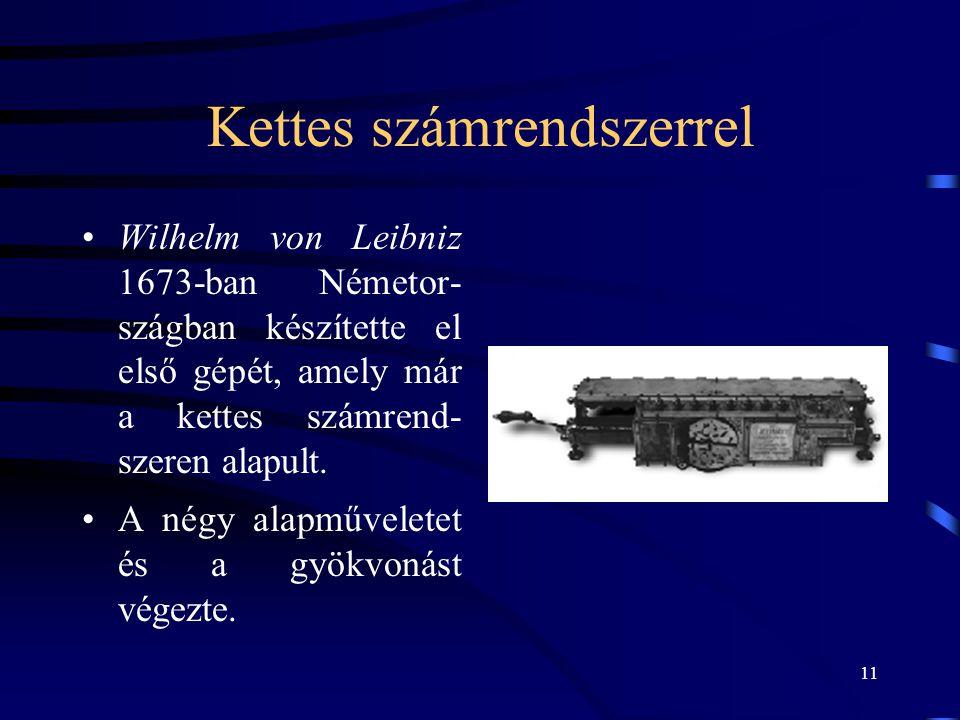 11 Kettes számrendszerrel •Wilhelm von Leibniz 1673-ban Németor- szágban készítette el első gépét, amely már a kettes számrend- szeren alapult. •A nég