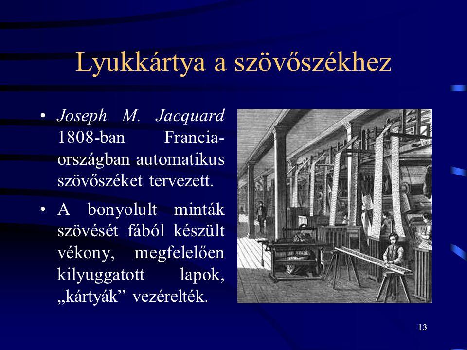 13 Lyukkártya a szövőszékhez •Joseph M. Jacquard 1808-ban Francia- országban automatikus szövőszéket tervezett. •A bonyolult minták szövését fából kés