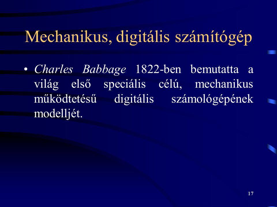 17 Mechanikus, digitális számítógép •Charles Babbage 1822-ben bemutatta a világ első speciális célú, mechanikus működtetésű digitális számológépének m