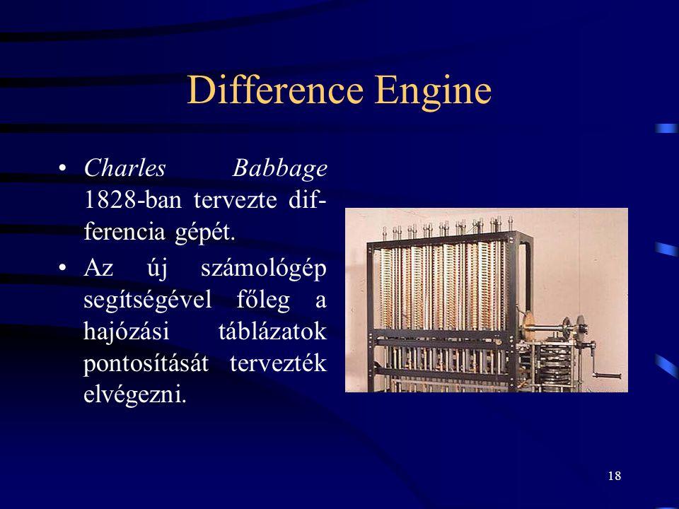 18 Difference Engine •Charles Babbage 1828-ban tervezte dif- ferencia gépét. •Az új számológép segítségével főleg a hajózási táblázatok pontosítását t