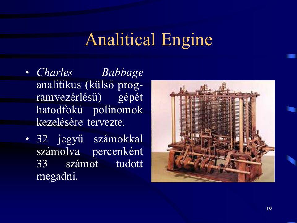 19 Analitical Engine •Charles Babbage analitikus (külső prog- ramvezérlésű) gépét hatodfokú polinomok kezelésére tervezte. •32 jegyű számokkal számolv