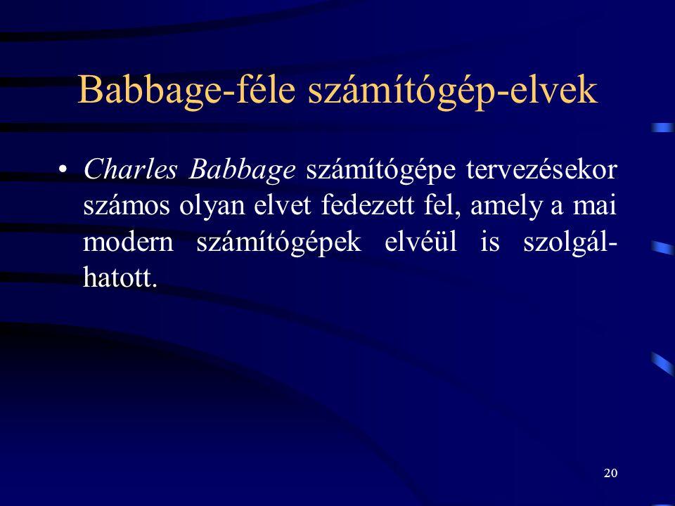 20 Babbage-féle számítógép-elvek •Charles Babbage számítógépe tervezésekor számos olyan elvet fedezett fel, amely a mai modern számítógépek elvéül is