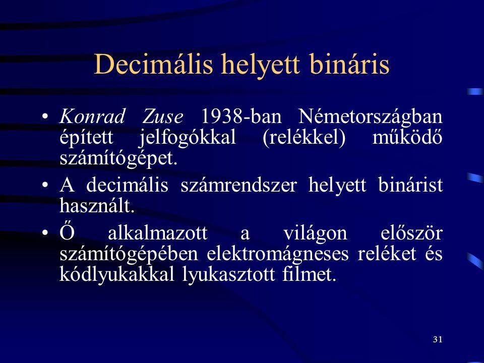 31 Decimális helyett bináris •Konrad Zuse 1938-ban Németországban épített jelfogókkal (relékkel) működő számítógépet. •A decimális számrendszer helyet