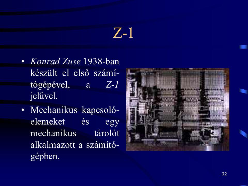 32 Z-1 •Konrad Zuse 1938-ban készült el első számí- tógépével, a Z-1 jelűvel. •Mechanikus kapcsoló- elemeket és egy mechanikus tárolót alkalmazott a s