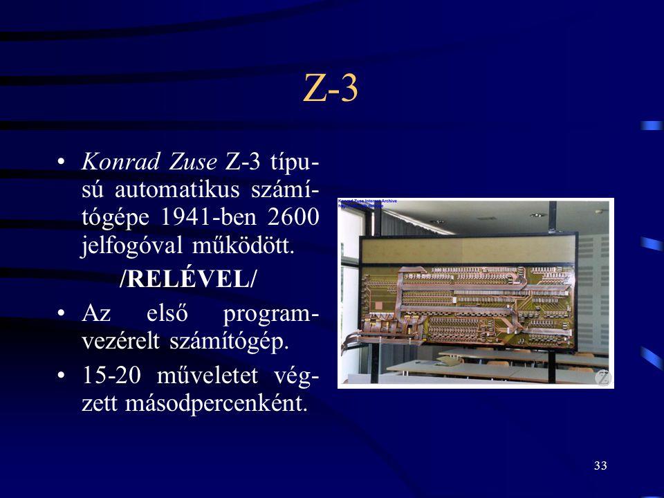33 Z-3 •Konrad Zuse Z-3 típu- sú automatikus számí- tógépe 1941-ben 2600 jelfogóval működött. /RELÉVEL/ •Az első program- vezérelt számítógép. •15-20
