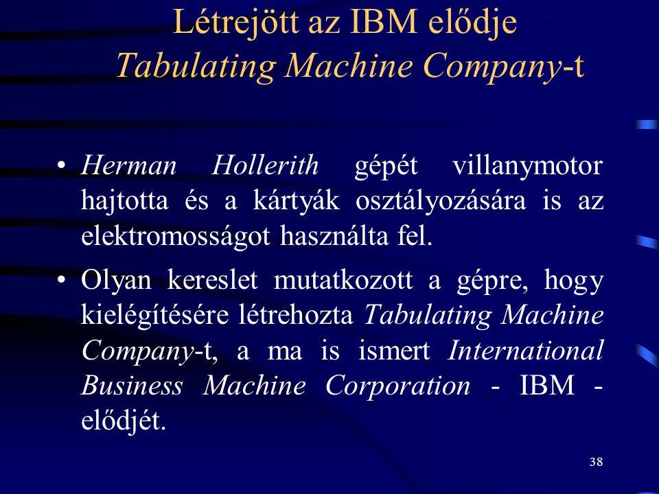 38 Létrejött az IBM elődje Tabulating Machine Company-t •Herman Hollerith gépét villanymotor hajtotta és a kártyák osztályozására is az elektromosságo