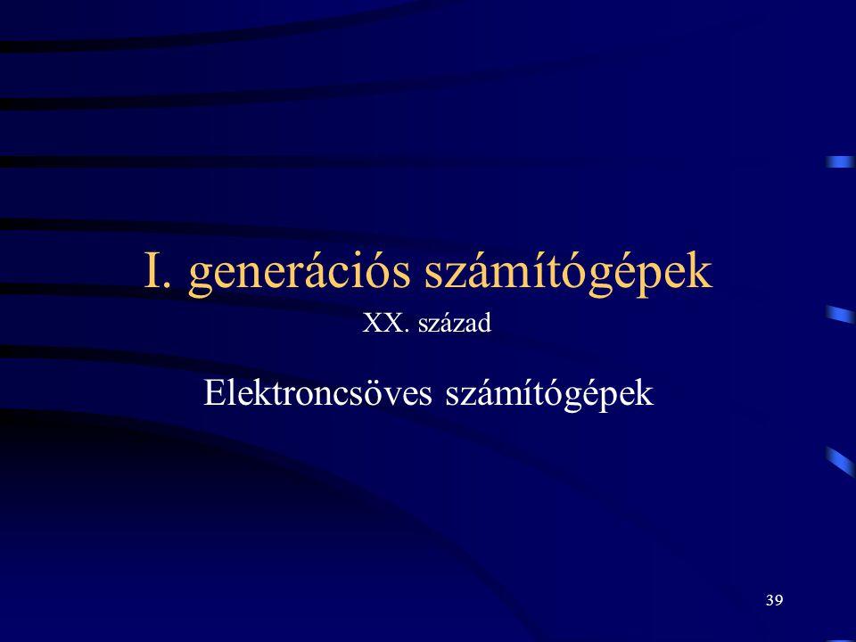 39 I. generációs számítógépek Elektroncsöves számítógépek XX. század