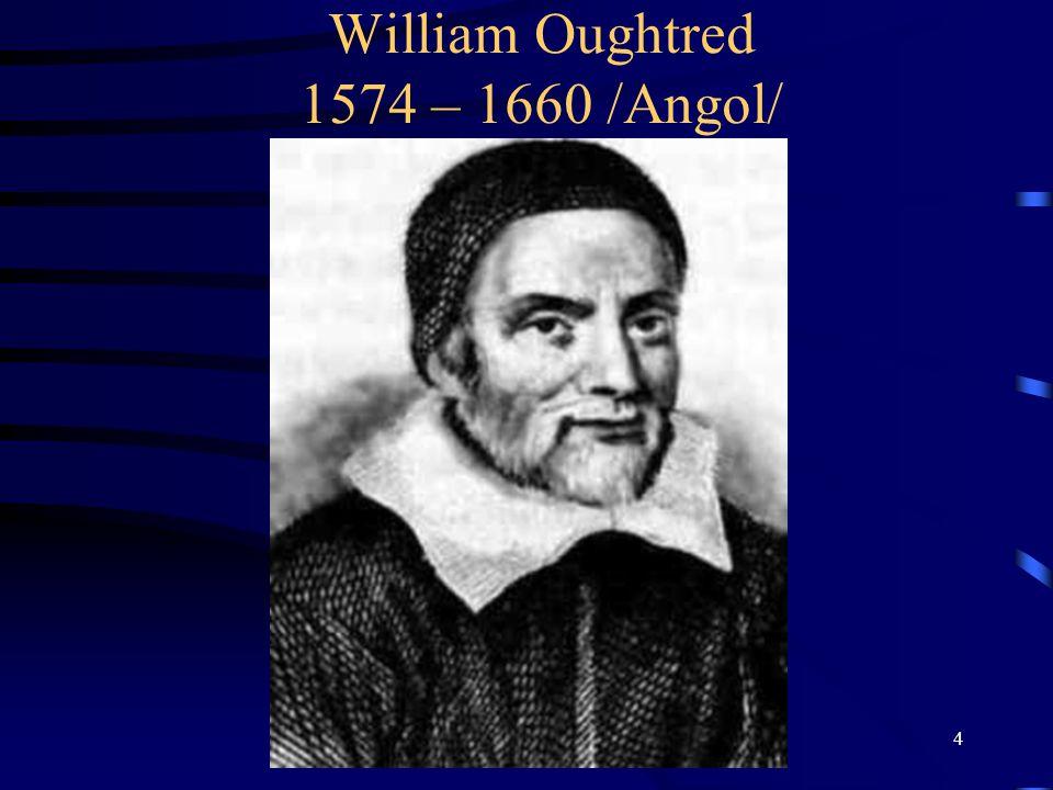 5 Logarléc •William Oughtred angol tudós 1621-ben fedezte fel a logarlécet, amely az osztást, és a szorzást nagymértékben leegy- szerűsítette.