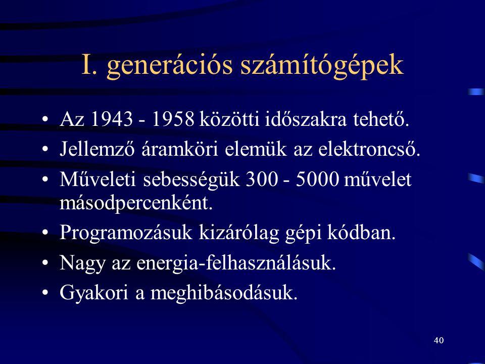 40 I. generációs számítógépek •Az 1943 - 1958 közötti időszakra tehető. •Jellemző áramköri elemük az elektroncső. •Műveleti sebességük 300 - 5000 műve