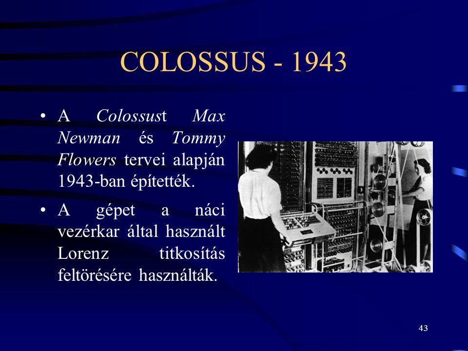 43 COLOSSUS - 1943 •A Colossust Max Newman és Tommy Flowers tervei alapján 1943-ban építették. •A gépet a náci vezérkar által használt Lorenz titkosít