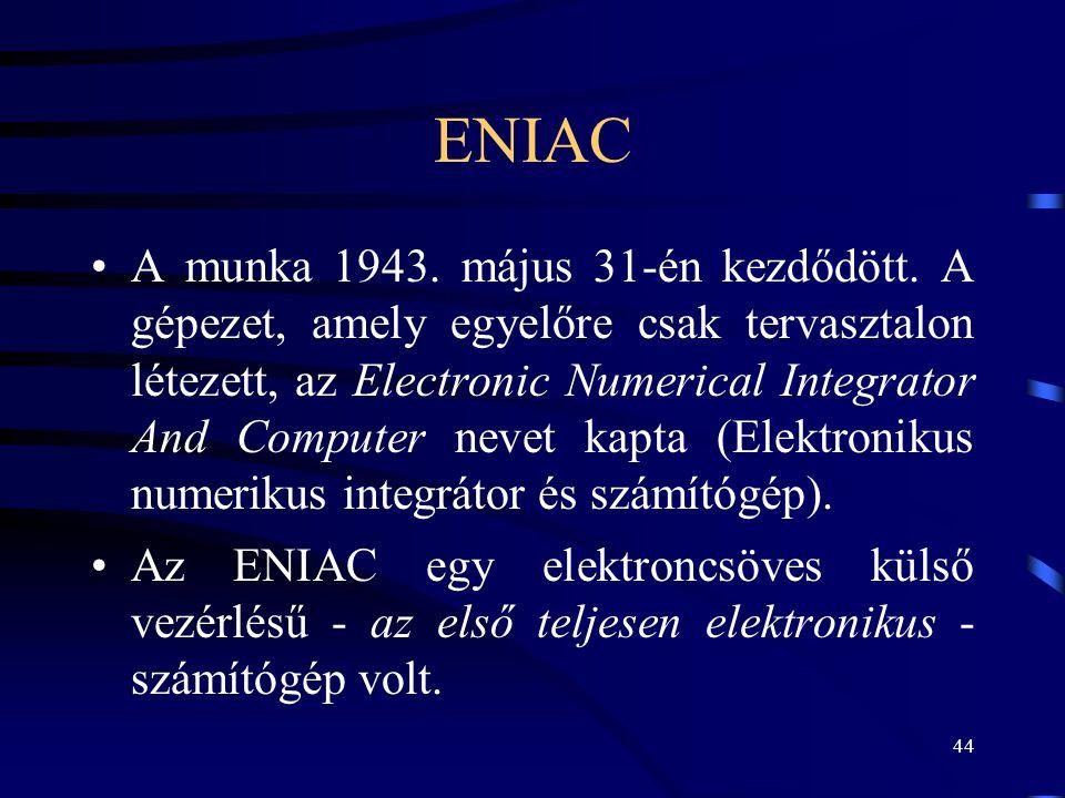 44 ENIAC •A munka 1943. május 31-én kezdődött. A gépezet, amely egyelőre csak tervasztalon létezett, az Electronic Numerical Integrator And Computer n