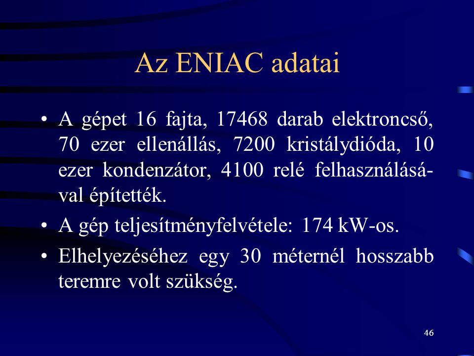 46 Az ENIAC adatai •A gépet 16 fajta, 17468 darab elektroncső, 70 ezer ellenállás, 7200 kristálydióda, 10 ezer kondenzátor, 4100 relé felhasználásá- v