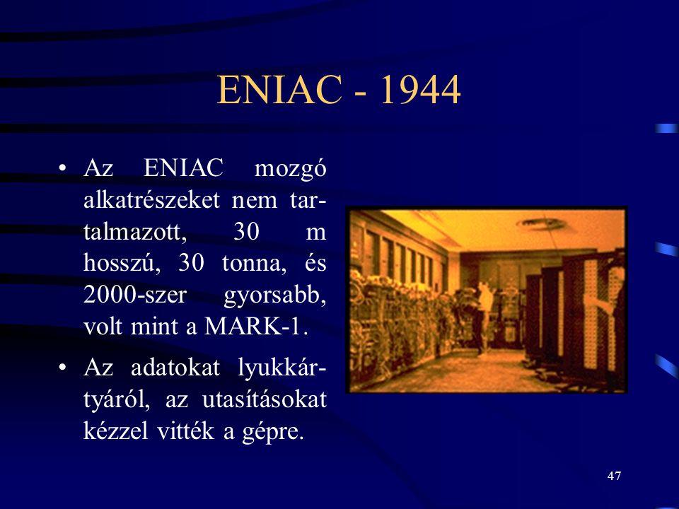 47 ENIAC - 1944 •Az ENIAC mozgó alkatrészeket nem tar- talmazott, 30 m hosszú, 30 tonna, és 2000-szer gyorsabb, volt mint a MARK-1. •Az adatokat lyukk