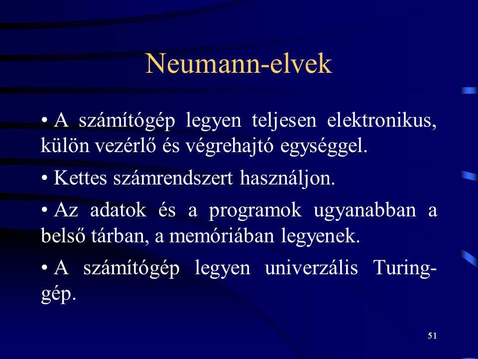 51 Neumann-elvek • A számítógép legyen teljesen elektronikus, külön vezérlő és végrehajtó egységgel. • Kettes számrendszert használjon. • Az adatok és