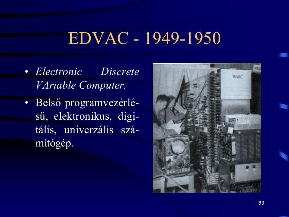 53 EDVAC - 1949-1950 •Electronic Discrete VAriable Computer. •Belső programvezérlé- sű, elektronikus, digi- tális, univerzális szá- mítógép.