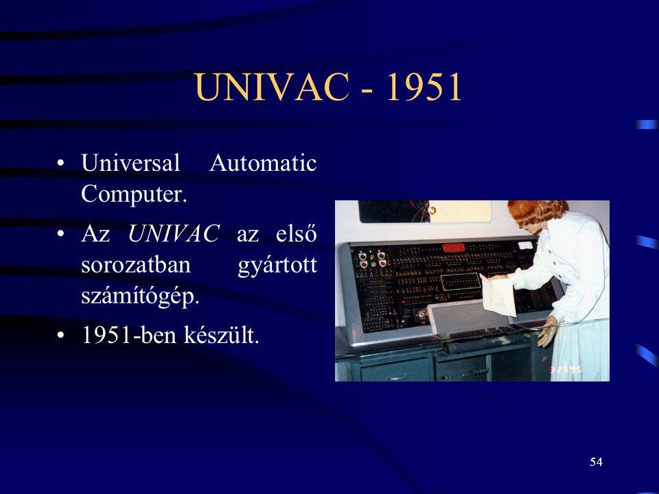 54 UNIVAC - 1951 •Universal Automatic Computer. •Az UNIVAC az első sorozatban gyártott számítógép. •1951-ben készült.