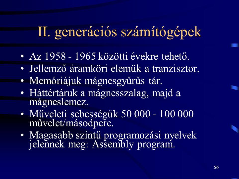 56 II. generációs számítógépek •Az 1958 - 1965 közötti évekre tehető. •Jellemző áramköri elemük a tranzisztor. •Memóriájuk mágnesgyűrűs tár. •Háttértá