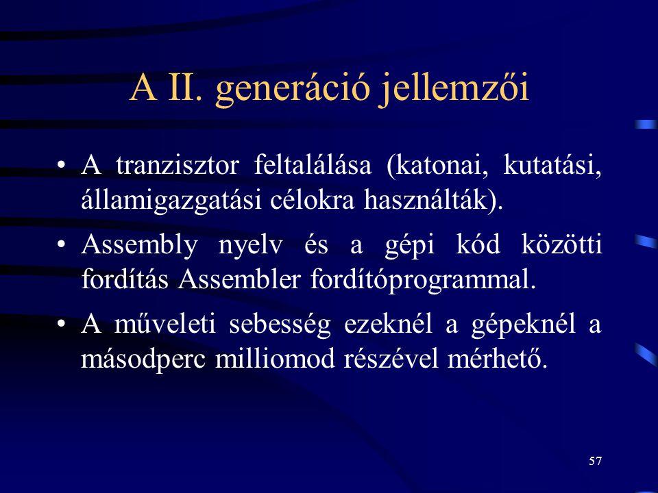 57 A II. generáció jellemzői •A tranzisztor feltalálása (katonai, kutatási, államigazgatási célokra használták). •Assembly nyelv és a gépi kód közötti