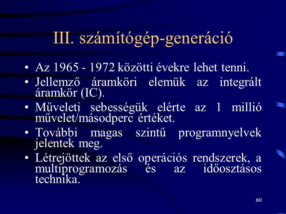 60 III. számítógép-generáció •Az 1965 - 1972 közötti évekre lehet tenni. •Jellemző áramköri elemük az integrált áramkör (IC). •Műveleti sebességük elé