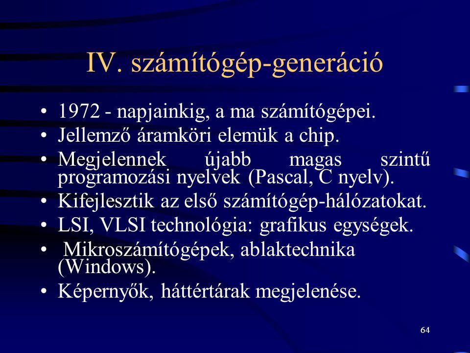64 IV. számítógép-generáció •1972 - napjainkig, a ma számítógépei. •Jellemző áramköri elemük a chip. •Megjelennek újabb magas szintű programozási nyel