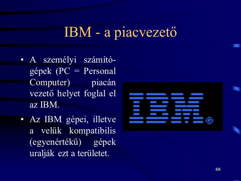 66 IBM - a piacvezető •A személyi számító- gépek (PC = Personal Computer) piacán vezető helyet foglal el az IBM. •Az IBM gépei, illetve a velük kompat